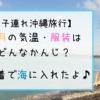 【子連れ沖縄】過ごしやすくておすすめ!10月の気温・服装はどんなかんじ?水着で海に