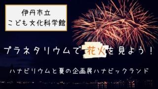 【伊丹市立こども文化科学館】プラネタリウムで花火を見よう♪ハナビリウムと夏の企画展ハナビックランド